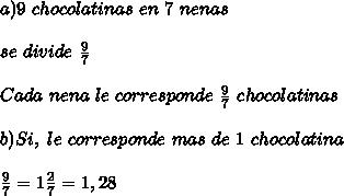 a) 9 \ chocolatinas \ en \ 7 \ nenas  \\  \\ se \ divide \  \frac{9}{7}  \\  \\ Cada \ nena \ le \ corresponde \  \frac{9}{7} \ chocolatinas \\  \\ b) Si, \ le \ corresponde \ mas \ de \ 1 \ chocolatina  \\  \\  \frac{9}{7}= 1  \frac{2}{7} =  1,28