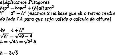 a) Aplicamos\ Pitagoras\\hip^2=base^2+(h)altura^2\\7^2=2^2+h^2\ (usamos\ 2\ na\ base\ que\ eh\ o\ termo\ medio\\ do\ lado\ IA\ para\ que\ seja\ valido\ o\ calculo\ da\ altura)\\\\49=4+h^2\\\sqrt{h^2}=\sqrt{49-4}\\h=\sqrt{45}=\sqrt{3^2.5}\\\\h=3\sqrt{5}