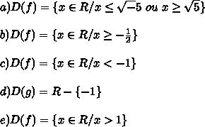 a) D(f)=\{x \in R/x\leq \sqrt-5 \ ou \ x\geq \sqrt5\}  \\\\b) D(f)=\{x \in R/x\geq -\frac{1}{2} \}  \\\\c) D(f)=\{x \in R / x< -1 \}  \\\\d) D(g)=R-\{-1\} \\\\e)D(f)=\{x \in R /x>1 \}