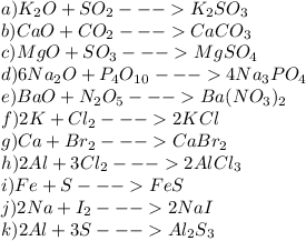 a) K_2O + SO_2 ---> K_2SO_3\\ b) CaO + CO_2 ---> CaCO_3\\ c) MgO + SO_3 ---> MgSO_4\\ d) 6Na_2O + P_4O_1_0 ---> 4Na_3PO_4\\ e) BaO + N_2O_5 ---> Ba(NO_3)_2\\ f) 2K + Cl_2---> 2KCl\\ g) Ca + Br_2 ---> CaBr_2\\ h) 2Al + 3Cl_2 ---> 2AlCl_3\\ i) Fe + S ---> FeS\\ j) 2Na + I_2 ---> 2NaI\\ k) 2Al + 3S ---> Al_2S_3\