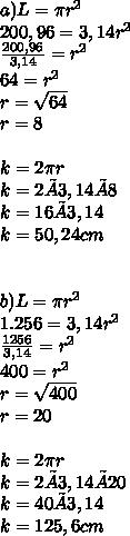 a) L =  \pi  r^{2}  \\ 200,96  = 3,14  r^{2}  \\  \frac{200,96}{3,14} = r^{2}  \\ 64 = r^{2} \\ r = \sqrt{64}  \\ r = 8 \\  \\ k =  2\pi r \\ k =2 × 3,14 × 8 \\ k = 16 × 3,14 \\ k = 50,24cm \\ \\ \\ b) L =  \pi  r^{2}  \\ 1.256  = 3,14  r^{2}  \\  \frac{1256}{3,14} = r^{2}  \\ 400 = r^{2} \\ r = \sqrt{400}  \\ r = 20 \\  \\ k =  2\pi r \\ k=2 × 3,14 × 20 \\ k = 40 × 3,14 \\ k = 125,6 cm