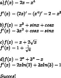 a) f(x) = 2x-x^4\\ \\ f'(x) = (2x)' - (x^4)' = 2 - x^3\\\\ b) f(x) = x^3+sinx+cosx\\ f'(x) = 3x^2+cosx-sinx\\\\ c) f(x) = x+2 \sqrt{x} \\ f'(x) = 1 + \frac{1}{\sqrt{x} } \\\\ d) f(x) = 2^x + 3^x - x\\ f'(x) = 2xln(2)+3xln(3)-1\\\\ Succes !