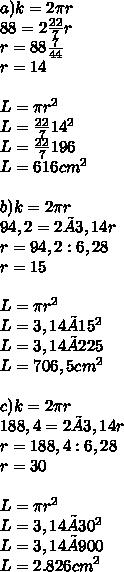 a) k = 2 \pi r \\ 88=2 \frac{22}{7} r \\ r=88 \frac{7}{44}  \\ r=14 \\  \\ L= \pi r^{2} \\ L= \frac{22}{7} 14^{2}  \\ L=\frac{22}{7}196 \\ L=616 cm^{2}  \\  \\ b) k = 2 \pi r \\ 94,2=2 × 3,14r  \\ r=94,2:6,28 \\ r=15 \\  \\ L= \pi r^{2} \\ L= 3,14 × 15^{2}  \\ L=3,14 ×  225 \\ L=706,5 cm^{2}  \\  \\ c) k = 2 \pi r \\ 188,4=2 × 3,14r  \\ r=188,4:6,28 \\ r=30 \\  \\ L= \pi r^{2} \\ L= 3,14 × 30^{2}  \\ L=3,14 ×  900 \\ L=2.826 cm^{2}