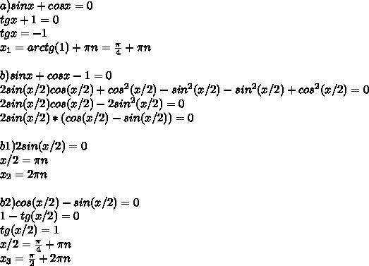 a) sinx + cosx = 0\\ tgx + 1 = 0\\ tgx = -1\\ x_{1} = arctg(1) + \pi n = \frac{\pi}{4} + \pi n\\ \\ b) sinx + cosx - 1 = 0\\ 2sin(x/2)cos(x/2) + cos^2(x/2) - sin^2(x/2) - sin^2(x/2) + cos^2(x/2) = 0\\ 2sin(x/2)cos(x/2) - 2sin^2(x/2)= 0\\ 2sin(x/2)*(cos(x/2) - sin(x/2))= 0\\ \\ b1) 2sin(x/2)= 0\\ x/2 = \pi n\\ x_{2}=2\pi n\\ \\ b2) cos(x/2) - sin(x/2)= 0\\ 1 - tg(x/2) = 0\\ tg(x/2)=1\\ x/2=\frac{\pi}{4} + \pi n\\ x_{3}=\frac{\pi}{2} + 2\pi n\\