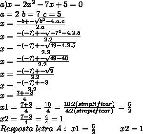a) x= 2x^{2} - 7x + 5 = 0 \\a=2\ b=7\ c=5\\x= \frac{-b +- \sqrt{b^{2}-4.a.c}}{2.a} \\x= \frac{-(-7) +- \sqrt{-7^{2}-4.2.5}}{2.2} \\x= \frac{-(-7) +- \sqrt{49-4.2.5}}{2.2} \\ x= \frac{-(-7) +- \sqrt{49-40}}{2.2} \\ x= \frac{-(-7) +- \sqrt{9}}{2.2} \\x= \frac{-(-7) +- 3}{2.2} \\x= \frac{7 +- 3}{4} \\ x1= \frac{7 + 3}{4} = \frac{10}{4} = \frac{10 : 2 (simplificar)}{4 : 2 (simplificar)} =\frac{5}{2} \\ x2= \frac{7 - 3}{4} = \frac{4}{4} = 1 \\ Resposta \ letra \ A: \ x1=\frac{5}{2} \ \ \ \ \ \ \ \ \ x2 = 1