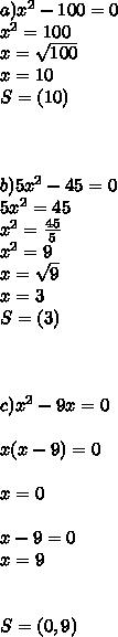 a) x^{2} -100=0 \\  x^{2} =100 \\ x= \sqrt{100} \\ x=10 \\S=(10) \\   \\  \\  \\ b)5 x^{2} -45=0 \\ 5 x^{2} =45 \\  x^{2} = \frac{45}{5} \\  x^{2} =9 \\ x= \sqrt{9} \\ x=3 \\ S=(3) \\ \\  \\  \\  c) x^{2} -9x=0 \\  \\ x(x-9)=0  \\ \\ x=0 \\  \\ x-9=0 \\ x=9 \\  \\  \\ S=(0,9)