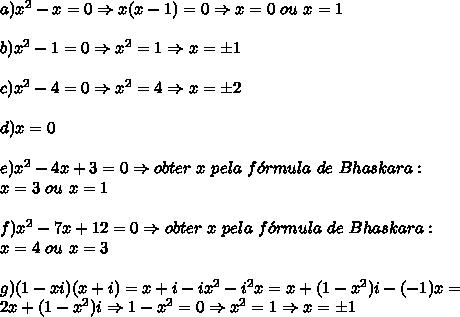 a) x^2 - x=0 \Rightarrow x(x-1)=0 \Rightarrow x=0\ ou\ x=1\\\\ b) x^2 - 1=0 \Rightarrow x^2=1 \Rightarrow x=\pm1\\\\ c) x^2 - 4=0 \Rightarrow x^2=4 \Rightarrow x=\pm2\\\\ d) x=0\\\\ e) x^2 - 4x + 3=0 \Rightarrow obter\ x\ pela\ f\'ormula\ de\ Bhaskara:\\x=3\ ou\ x=1 \\\\ f) x^2- 7x +12=0 \Rightarrow obter\ x\ pela\ f\'ormula\ de\ Bhaskara:\\x=4\ ou\ x=3\\\\ g) (1- xi) (x+i)=x+i-ix^2-i^2x=x+(1-x^2)i-(-1)x=\\2x+(1-x^2)i \Rightarrow 1-x^2=0 \Rightarrow x^2=1 \Rightarrow x=\pm1