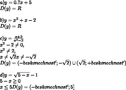 a) y = 0.7x + 5\\ D(y) = R\\ \\ b) y = x^2 + x - 2\\ D(y) = R\\ \\ c) y= \frac{x+2}{x^2-2}\\ x^2 - 2 \neq0,\\ x^2 \neq2,\\ x\neq\sqrt{2} x\neq-\sqrt{2}\\ D(y) = (-beskonechnost'; -\sqrt{2})\cup(\sqrt{2};+beskonechnost' )\\ \\ d) y=\sqrt{5-x}-1\\ 5-x\geq0\\ x\leq 5 D(y) = (-beskonechnost'; 5]