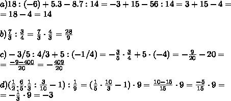 a)18:(- 6)+5 . 3-8 . 7:14=-3+15-56:14=3+15-4=\\=18-4=14\\\\ b) \frac73 : \frac34=\frac73 \cdot \frac43=\frac{28}9\\\\ c) - 3/5: 4/3 + 5:(- 1/4)=-\frac35 \cdot \frac34+5 \cdot (-4)=-\frac9{20}-20=\\=\frac{-9-400}{20}=-\frac{409}{20}\\\\ d)(\frac12 . \frac65 . \frac13 : \frac3{10} - 1) : \frac19 = (\frac15 \cdot \frac{10}3-1) \cdot 9 = \frac{10-15}{15} \cdot 9 = \frac{-5}{15} \cdot 9=\\=-\frac13 \cdot 9=-3
