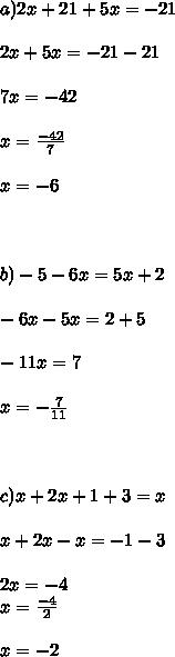 a)2x+21+5x=-21 \\  \\ 2x+5x=-21-21  \\ \\ 7x=-42  \\ \\ x= \frac{-42}{7}  \\  \\ x=-6 \\ \\  \\   \\ b)-5-6x=5x+2 \\  \\ -6x-5x=2+5  \\ \\ -11x=7 \\  \\ x= -\frac{7}{11}  \\  \\  \\  \\ c)x+2x+1+3=x  \\ \\ x+2x-x=-1-3  \\ \\ 2x=-4 \\ x= \frac{-4}{2} \\   \\ x=-2