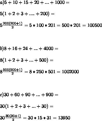 a)5+10+15+20+...+1000= \\  \\5(1+2+3+....+200)= \\  \\5 \frac{200(200+1)}{2} = 5*100*201=500*201=100500 \\  \\  \\  \\ b)8+16+24+...+4000= \\  \\ 8(1+2+3+...+500)= \\  \\ 8 \frac{500(500+1)}{2} = 8*250*501=1002000 \\  \\  \\  \\ c)30+60+90+...+900= \\  \\ 30(1+2+3+...+30)= \\  \\ 30 \frac{30(30+1)}{2}= 30*15*31=13950