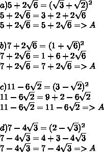 a)5+2 \sqrt{6} =( \sqrt{3}+ \sqrt{2})^{2} \\ 5+2 \sqrt{6} =3+2+2 \sqrt{6} \\ 5+2 \sqrt{6}=5+2 \sqrt{6} =>A \\  \\ b)7+2 \sqrt{6}=(1+\sqrt{6})^{2} \\ 7+2\sqrt{6}=1+6+2 \sqrt{6} \\ 7+2 \sqrt{6}=7+2 \sqrt{6}=>A \\  \\ c)11-6 \sqrt{2} =(3- \sqrt{2})^{2} \\ 11-6 \sqrt{2}=9+2-6\sqrt{2} \\ 11-6 \sqrt{2}=11- 6\sqrt{2}=>A \\  \\ d)7-4 \sqrt{3}=(2- \sqrt{3})^{2} \\ 7-4 \sqrt{3}=4+3-4 \sqrt{3} \\ 7-4 \sqrt{3}=7-4 \sqrt{3}=>A