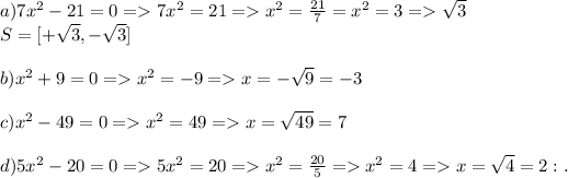 a)7x^{2}-21=0 =>7x^{2}=21 => x^{2}= \frac{21}{7}=x^{2}=3 => \sqrt{3}\\S=[+ \sqrt{3},-\sqrt{3} ]\\\\b)x^{2}+9=0 =>x^{2}=-9=>x= -\sqrt{9}=-3\\\\c)x^{2}-49=0 =>x^{2}=49=>x= \sqrt{49}=7\\\\d)5x^{2}-20=0=>5x^{2}=20=>x^{2}= \frac{20}{5}=>x^{2}=4 => x= \sqrt{4}=2 :.