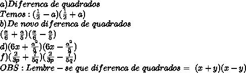 a)Diferenca\ de\ quadrados\\Temos:( \frac{1}{2}-a)(\frac{1}{2}+a)\\b)De\ novo\ diferenca\ de\ quadrados\\(\frac{x}{6}+\frac{a}{5})(\frac{x}{6}-\frac{a}{5})\\d) (6x+ \frac{a^2}{5})(6x- \frac{a^2}{5})\\f) ( \frac{2}{3p}+ \frac{7}{5q})( \frac{2}{3p}- \frac{7}{5q})\\OBS:Lembre-se\ que\ diferenca\ de\ quadrados=\ (x+y)(x-y)