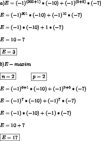 a)E=(-1)^{(300+1)}*(-10)+(-1)^{(5+5)}*(-7) \\ \\ E=(-1)^{301}*(-10)+(-1)^{10}*(-7) \\ \\ E=(-1)*(-10)+1*(-7)\\ \\ E=10-7 \\ \\ \boxed{E=3} \\ \\ b)E-maxim \\ \\ \boxed{n=2} \ \ \ \ \ \ \ \ \ \boxed{p=2} \\ \\ E=(-1)^{6+1}*(-10)+(-1)^{2+5}*(-7) \\ \\ E=(-1)^{7}*(-10)+(-1)^{7}*(-7) \\ \\ E=(-1)*(-10)+(-1)*(-7) \\ \\ E=10+7 \\ \\ \boxed{E=17}