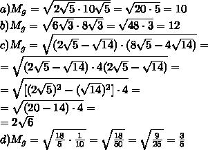 a)M_g=\sqrt{2\sqrt{5}\cdot10\sqrt{5}}=\sqrt{20\cdot 5}=10 \\b)M_g=\sqrt{6\sqrt{3}\cdot 8 \sqrt{3}}=\sqrt{48 \cdot 3}=12\\c)M_g=\sqrt{(2\sqrt{5}-\sqrt{14})\cdot(8\sqrt{5}-4\sqrt{14})}=\\=\sqrt{(2\sqrt{5}-\sqrt{14})\cdot4(2\sqrt{5}-\sqrt{14})}=\\=\sqrt{[(2\sqrt{5})^2-(\sqrt{14})^2]\cdot4}=\\=\sqrt{(20-14)\cdot4}=\\=2\sqrt{6}\\d)M_g= \sqrt{ \frac{18}{5}\cdot  \frac{1}{10}  } = \sqrt{\frac{18}{50}} =\sqrt{ \frac{9}{25} }= \frac{3}{5}
