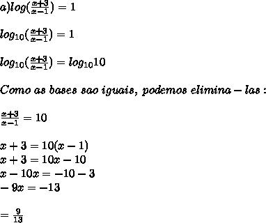 a)log( \frac{x+3}{x-1})=1\\\\log _{10}( \frac{x+3}{x-1})=1\\\\log _{10}( \frac{x+3}{x-1})=log _{10}10\\\\Como~as~bases~sao~iguais,~podemos~elimina-las:\\\\ \frac{x+3}{x-1}=10\\\\x+3=10(x-1)\\x+3=10x-10\\x-10x=-10-3\\-9x=-13\\\\\x= \frac{9}{13}