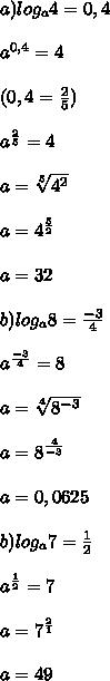 a)log_a4=0,4 \\ \\ a^{0,4}=4 \\ \\ (0,4 = \frac{2}{5} ) \\ \\ a^{ \frac{2}{5} }=4 } \\ \\ a= \sqrt[5]{4^2} \\ \\  a=4^{\frac{5}{2}}\\ \\a=32\\\\b)log_a8= \frac{-3}{4}  \\  \\ a^{ \frac{-3}{4}}=8  \\  \\ a= \sqrt[4]{8^{-3}}  \\  \\ a=8^{ \frac{4}{-3}} \\  \\ a= 0,0625\\ \\b)log_a7= \frac{1}{2}  \\  \\ a^ \frac{1}{2} =7 \\  \\ a=7 ^{\frac{2}{1} } \\  \\ a=49