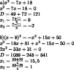 a)x^2=7x+18\\ x^2-7x-18=0\\ D=49+72=121\\ x_1=\frac{7+11}{2}=9\\ x_2=\frac{7-11}{2}=-2\\ \\ b)(x-9)^2=-x^2+15x+50\\ x^2-18x+81+x^2-15x-50=0\\ 2x^2-33x+31=0\\ D=1089-248=841\\ x_1=\frac{33+29}{4}=15,5\\ x_2=\frac{33-29}{4}=1