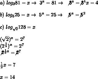 a)~log _{3}81=x\to~3^{x}=81\to~\not3^{x}=\not3^{4}x=4\\\\b)~log _{5}25=x\to~5 ^{x}=25\to~\not5^{x}=\not5^{2}\\\\c)~log _{ \sqrt{2} }128=x\\\\( \sqrt{2}) ^{x}=2^{7}\\(2^{ \frac{1}{2} }) ^{x}=2^{7}\\\not2^{ \frac{1}{2}x }=\not2^{7}\\\\ \frac{1}{2}x=7\\\\x= 14