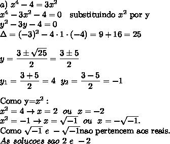 a)~x^4 -4=3x^2\\x^4-3x^2-4=0~~~\text{substituindo}~x^2~\text{por y}\\y^2-3y-4=0\\\Delta=(-3)^2-4\cdot 1\cdot(-4)=9+16=25\\\\y=\dfrac{3\pm\sqrt{25}}{2}=\dfrac{3\pm5}{2}\\\\y_1=\dfrac{3+5}{2}=4~~y_2=\dfrac{3-5}{2}=-1\\\\\text{Como y=}x^2:\\x^2=4\rightarrow x=2~~ou~~x=-2\\x^2=-1 \rightarrow x=\sqrt{-1}~~ou~~x=-\sqrt{-1}.Como \sqrt{-1}~e~-\sqrt{-1} \text{nao pertencem aos reais}.\\As~solucoes~sao~2~e~-2