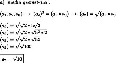 a)~~media~geometrica:\\\\(a_1,a_2,a_3)~\to~(a_2)^2=(a_1*a_3)~\to~(a_2)= \sqrt{(a_1*a_3} \\\\(a_2)= \sqrt{ \sqrt{2}*5 \sqrt{2}  }\\(a_2)= \sqrt{ \sqrt{2}* \sqrt{5^2*2}  }\\(a_2)= \sqrt{ \sqrt{2}* \sqrt{50}  }\\(a_2)= \sqrt{ \sqrt{100}}\\\\\boxed{a_2= \sqrt{10}}