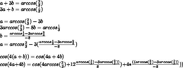 a+3b=arccos(\frac{2}{3})\\3a+b=arccos(\frac{1}{3})\\\\a=arccos(\frac{2}{3})-3b\\3arccos(\frac{2}{3})-8b=arccos\frac{1}{3} \\b=\frac{arccos\frac{1}{3}-3arccos\frac{2}{3}}{-8}\\a=arccos\frac{2}{3}-3(\frac{arccos\frac{1}{3}-3arccos\frac{2}{3}}{-8})\\\\cos(4(a+b))=cos(4a+4b)\\cos(4a+4b)=cos(4arccos(\frac{2}{3})+12\frac{arccos(\frac{1}{3})-3arccos(\frac{2}{3}))}{8})+4*\frac{((arccos(\frac{2}{3})-3arccos( \frac{1}{3}))}{-8}))\\