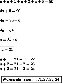 a+a+1+a+2+a+3=90 \\  \\ 4a+6=90 \\  \\ 4a=90-6 \\  \\ 4a=84 \\  \\ a=84:4 \\  \\ \boxed{a=21} \\  \\ a+1=21+1=22 \\ a+2=21+2=23 \\ a+3=21+3=24 \\  \\\boxed{ \boxed{Numerele\ \ sunt\ \ :21,22,23,24.}}