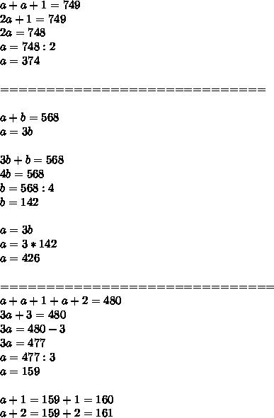 a+a+1=749 \\ 2a+1=749 \\ 2a=748 \\ a=748:2 \\ a=374 \\  \\ ============================= \\  \\ a+b=568 \\ a=3b \\  \\ 3b+b=568 \\ 4b=568 \\ b=568:4 \\ b=142 \\  \\ a=3b \\ a=3*142 \\ a=426 \\  \\ ============================== \\ a+a+1+a+2=480 \\ 3a+3=480 \\ 3a=480-3 \\ 3a=477 \\ a=477:3 \\ a=159 \\  \\ a+1=159+1=160 \\ a+2=159+2=161