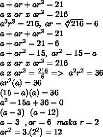 a+ar+ar^2=21 \\ a~x~ar~x~ar^2=216 \\ a^3r^3=216, ~ar= \sqrt[3]{216} =6 \\a+ar+ar^2=21 \\ a+ar^2=21-6 \\ a+ar^2=15,~ar^2=15-a  \\ a~x~ar~x~ar^2=216 \\ a~x~ar^2= \frac{216}{6} =>~a^2r^2=36 \\ ar^2(a)=36  \\ (15-a)(a)=36\\ a^2-15a+36=0 \\ (a-3)~~(a-12) \\ a=3~~,ar=6~~maka~r=2 \\ ar^2=3.(2^2)=12