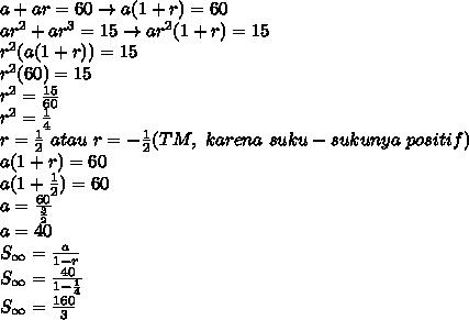a+ar=60 \rightarrow a(1+r)=60\\ar^2+ar^3=15 \rightarrow ar^2(1+r)=15\\r^2(a(1+r))=15\\r^2(60)=15\\r^2=\frac{15}{60}\\r^2=\frac{1}{4}\\r=\frac{1}{2}\ atau\ r=-\frac{1}{2}(TM,\ karena\ suku-sukunya\ positif)\\a(1+r)=60\\a(1+\frac{1}{2})=60\\a=\frac{60}{\frac{3}{2}}\\a=40\\S_{\infty}=\frac{a}{1-r}\\S_{\infty}=\frac{40}{1-\frac{1}{4}}\\S_{\infty}=\frac{160}{3}