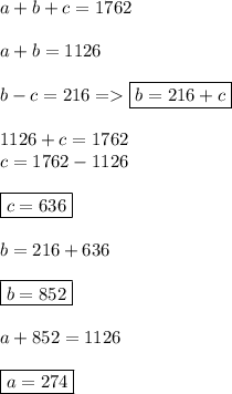 a+b+c=1762 \\  \\ a+b=1126 \\  \\ b-c=216=>\boxed{b=216+c} \\  \\ 1126+c=1762 \\ c=1762-1126 \\  \\ \boxed{c=636} \\  \\ b=216+636 \\  \\ \boxed{b=852} \\  \\ a+852=1126 \\  \\ \boxed{a=274}