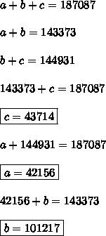 a+b+c=187087 \\  \\ a+b=143373 \\  \\ b+c=144931 \\  \\ 143373+c=187087 \\  \\ \boxed{c=43714} \\  \\ a+144931=187087 \\  \\ \boxed{a=42156} \\  \\ 42156+b=143373 \\  \\ \boxed{b=101217}