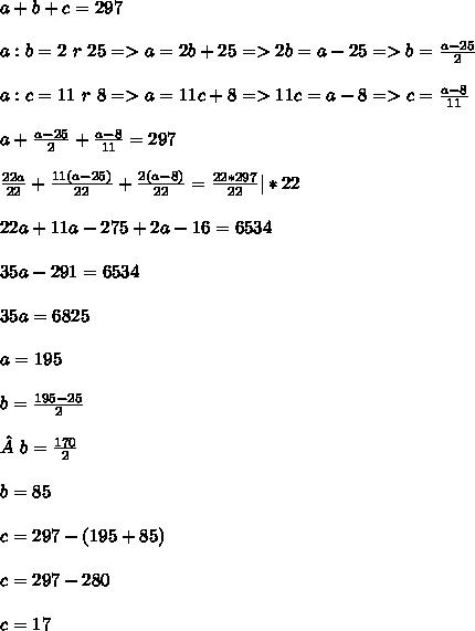 a+b+c=297 \\ \\ a:b=2~r~25 =>a=2b+25 =>2b=a-25 =>b= \frac{a-25}{2} \\ \\ a:c=11~r~8 =>a=11c+8 =>11c=a-8 =>c= \frac{a-8}{11} \\ \\ a+ \frac{a-25}{2}+ \frac{a-8}{11}=297 \\ \\ \frac{22a}{22}+ \frac{11(a-25)}{22}+ \frac{2(a-8)}{22}= \frac{22*297}{22}|*22 \\ \\ 22a+11a-275+2a-16=6534 \\ \\ 35a-291=6534 \\ \\ 35a=6825 \\ \\ a=195 \\ \\ b= \frac{195-25}{2}  \\ \\b= \frac{170}{2} \\ \\ b=85 \\ \\ c=297-(195+85) \\ \\c=297-280 \\ \\ c=17