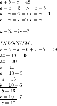 a+b+c=48 \\ a-x=5=>=x+5 \\ b-x=6=>b=x+6 \\ c-x=7=>c=x+7 \\ ----------- \\ a=?b=?c=? \\ ----------- \\ INLOCUIM: \\ x+5+x+6+x+7=48 \\ 3x+18=48 \\ 3x=30 \\ x=10 \\ a=10+5 \\ \boxed{a=15} \\ b=10+6 \\ \boxed{b=16} \\ c=10+7 \\ \boxed{c=17}