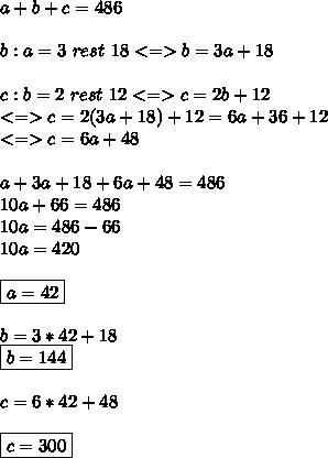 a+b+c=486 \\ \\ b:a=3 \ rest \ 18 <=> b=3a+18 \\ \\ c:b=2 \ rest  \ 12 <=>c=2b+12 \\ <=>c=2(3a+18)+12=6a+36+12 \\ <=>c=6a+48 \\ \\ a+3a+18+6a+48=486 \\ 10a+66=486 \\10a=486-66 \\ 10a=420 \\ \\ \boxed{a=42} \\ \\ b=3*42+18 \\ \boxed{b=144} \\ \\ c=6*42+48 \\ \\ \boxed{c=300}