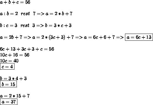 a+b+c=56 \\  \\ a:b=2\ \ rest\ \ 7=>a=2*b+7 \\  \\ b:c=3\ \ rest\ \ 3=>b=3*c+3 \\  \\ a=2b+7=>a=2*(3c+3)+7=>a=6c+6+7=>\boxed{a=6c+13} \\  \\ 6c+13+3c+3+c=56 \\ 10c+16=56 \\ 10c=40 \\ \boxed{c=4 }\\  \\ b=3*4+3 \\ \boxed{b=15} \\  \\ a=2*15+7 \\ \boxed{a=37}