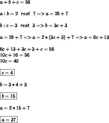 a+b+c=56 \\  \\ a:b=2\ \ rest\ \ 7=>a=2b+7 \\  \\ b:c=3\ \ rest\ \ 3=>b=3c+3 \\  \\ a=2b+7=>a=2*(3c+3)+7=>a=6c+13 \\  \\ 6c+13+3c+3+c=56 \\ 10c+16=56 \\ 10c=40 \\  \\ \boxed{c=4} \\  \\ b=3*4+3 \\  \\ \boxed{b=15} \\  \\ a=2*15+7 \\  \\ \boxed{a=37}