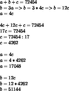 a+b+c=72454 \\ b=3a =>b=3*4c=>b=12c \\ a=4c \\  \\ 4c+12c+c=72454 \\ 17c=72454 \\ c=72454:17 \\ c=4262 \\  \\ a=4c \\ a=4*4262 \\ a=17048 \\  \\ b=12c \\ b=12*4262 \\ b=51144