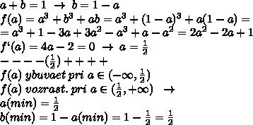 a+b=1\; \to \; b=1-a\\f(a)=a^3+b^3+ab=a^3+(1-a)^3+a(1-a)=\\=a^3+1-3a+3a^2-a^3+a-a^2=2a^2-2a+1\\f`(a)=4a-2=0\; \to \; a=\frac{1}{2}\\- - - - (\frac{1}{2})+ ++ +\\f(a)\; ybuvaet\; pri\; a\in (-\infty,\frac{1}{2})\\f(a)\; vozrast.\; pri\; a\in (\frac{1}{2},+\infty)\; \; \to \\a(min)=\frac{1}{2}\\b(min)=1-a(min)=1-\frac{1}{2}=\frac{1}{2}