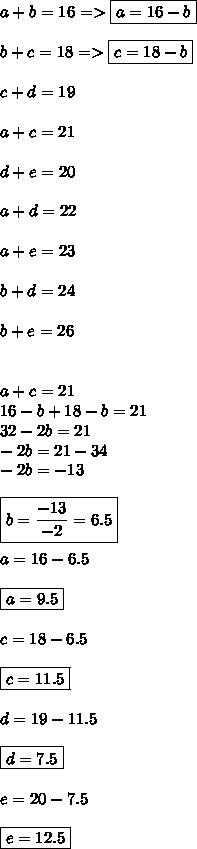 a+b=16 => \boxed{a=16-b} \\ \\ b+c=18=>\boxed{c=18-b} \\ \\c+d=19 \\ \\ a+c=21 \\ \\ d+e=20 \\ \\ a+d=22 \\ \\ a+e=23 \\ \\ b+d=24 \\ \\ b+e=26 \\ \\ \\ a+c=21 \\ 16-b+18-b=21 \\ 32-2b=21 \\ -2b=21-34 \\ -2b=-13 \\ \\ \boxed{b=\frac{-13}{-2}=6.5} \\ \\ a=16-6.5 \\ \\ \boxed{a=9.5} \\ \\ c=18-6.5 \\ \\ \boxed{c=11.5} \\ \\ d=19-11.5 \\ \\ \boxed{d=7.5} \\ \\ e=20-7.5 \\ \\ \boxed{e=12.5}