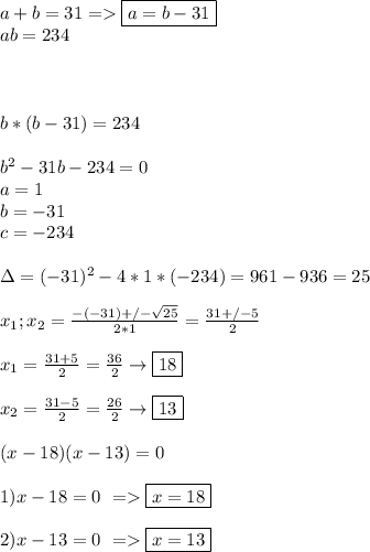 a+b=31=> \boxed{a=b-31} \\ab=234 \\\\  \\\\ b*(b-31)=234 \\\\ b^2-31b-234=0 \\ a=1 \\ b=-31 \\ c=-234 \\\\ \Delta= (-31)^2-4*1*(-234)= 961-936=25 \\\\ x_1;x_2=\frac{-(-31)+/-\sqrt{25}}{2*1} =\frac{31+/-5}{2} \\\\ x_1=\frac{31+5}{2}=\frac{36}{2}\to\boxed{18} \\\\ x_2=\frac{31-5}{2}=\frac{26}{2}\to\boxed{13} \\\\ (x-18)(x-13)=0 \\\\ 1)x-18=0 \ => \boxed{x=18} \\\\ 2)x-13=0 \ => \boxed{x=13}