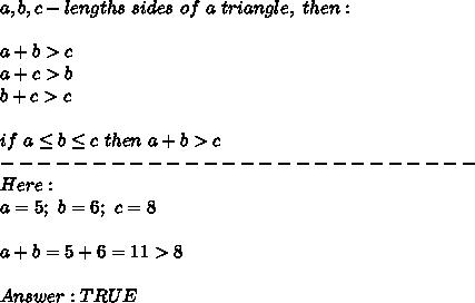 a,b,c-lengths\ sides\ of\ a\ triangle,\ then:\\\\a+b > c\\a+c > b\\b+c > c\\\\if\ a\leq b\leq c\ then\ a+b > c\\--------------------------\\Here:\\a=5;\ b=6;\ c=8\\\\a+b=5+6=11 > 8\\\\Answer:TRUE