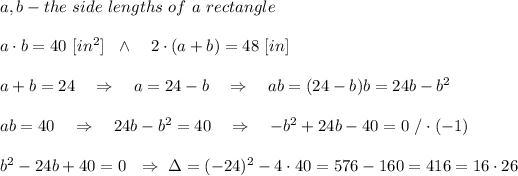 a,b-the\ side\ lengths\ of\ a\ rectangle\\ \\a\cdot b=40\ [in^2]\ \ \wedge\ \ \ 2\cdot(a+b)=48\ [in]\\ \\ a+b=24\ \ \ \Rightarrow\ \ \ a=24-b\ \ \ \Rightarrow\ \ \ ab=(24-b)b=24b-b^2\\ \\ab=40\ \ \ \Rightarrow\ \ \ 24b-b^2=40\ \ \ \Rightarrow\ \ \ -b^2+24b-40=0\ /\cdot(-1)\\ \\b^2-24b+40=0\ \ \Rightarrow\ \Delta=(-24)^2-4\cdot40=576-160=416=16\cdot 26\\ \\