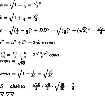 a=\sqrt{1+\frac{1}9}=\frac{\sqrt{10}}3\\\\b=\sqrt{1+\frac{1}4}=\frac{\sqrt5}2\\\\c=\sqrt{(\frac{1}2-\frac{1}3)^2+BD^2}=\sqrt{(\frac{1}6)^2+(\sqrt2)^2}=\frac{\sqrt{76}}6\\\\c^2=a^2+b^2-2ab*cos\alpha\\\\\frac{73}{36}=\frac{10}{9}+\frac{5}{4}-2\frac{\sqrt{10}\sqrt{5}}{6}cos\alpha\\ cos\alpha=\frac{1}{\sqrt{50}}\\\\sin\alpha=\sqrt{1-\frac{1}{50}}=\sqrt{\frac{49}{50}}\\\\S=absin\alpha=\frac{\sqrt{10}}3\cdot\frac{\sqrt5}2\cdot\sqrt{\frac{49}{50}}=\frac{7}{6}\\\bigtriangledown\bigtriangledown\bigtriangledown