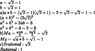 a= \sqrt{2} -1\\b= \sqrt{2} +1\\a) a*b=( \sqrt{2} -1)( \sqrt{2} +1)=2+ \sqrt{2} - \sqrt{2} -1=1\\   (a+b)^{2} = (2 \sqrt{2} )^{2} \\ a^{2} + b^{2} +2ab=8\\ a^{2} + b^{2} =8-2=6\\b)Ma= \frac{a+b}{2} =\frac{2\sqrt{2}}{2}=\sqrt{2}\\Mg= \sqrt{a*b} = \sqrt{1} =1\\c)Irational:\sqrt{2}\\Rational:1