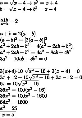 a= \sqrt{x+4} \rightarrow a^2=x+4\\b= \sqrt{x-4} \rightarrow b^2=x-4\\ \\\frac{a+b}{a-b}=2 \\\\a+b=2(a-b)\\(a+b)^2=[2(a-b)]^2\\a^2+2ab+b^2=4(a^2-2ab+b^2)\\a^2+2ab+b^2=4a^2-8ab+4b^2\\3a^2-10ab+3b^2=0\\3(x+4)-10 \sqrt{x^2-16}+3(x-4)=0 \\3x+12-10\sqrt{x^2-16}+3x-12=0\\6x=10\sqrt{x^2-16}\\36x^2=100(x^2-16)\\36x^2=100x^2-1600\\64x^2=1600\\x^2=25\\\boxed{x=5}