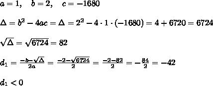 a=1, \ \ \ b=2, \ \ \ c=-1680\\\\\Delta=b^2-4ac=\Delta=2^2-4\cdot1\cdot(-1680)=4+6720=6724\\\\\sqrt\Delta=\sqrt{6724}=82\\\\d_1=\frac{-b-\sqrt\Delta}{2a} =\frac{-2-\sqrt{6724}}{2 }=\frac{-2-82}{2}=-\frac{84}{2}=-42 \\ \\d_{1} < 0