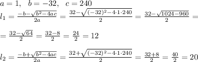 a=1, \ \ b=-32, \ \ c=240 \\l_{1}=\frac{-b-\sqrt{b^2-4ac}}{2a}=\frac{32-\sqrt{ (-32)^2-4 \cdot 1 \cdot 240}}{2 }=\frac{32-\sqrt{1024 -960}}{2 }=\\\\=\frac{32-\sqrt{64}}{2 }=\frac{32-8}{2}=\frac{24}{2}=12\\\\\l_{2}=\frac{-b+\sqrt{b^2-4ac}}{2a}=\frac{32+\sqrt{ (-32)^2-4 \cdot 1 \cdot 240}}{2 }=\frac{32+8}{2}=\frac{40}{2}=20
