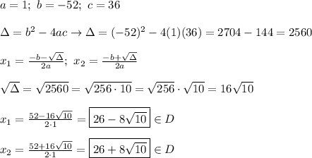 a=1;\ b=-52;\ c=36\\\\\Delta=b^2-4ac\to\Delta=(-52)^2-4(1)(36)=2704-144=2560\\\\x_1=\frac{-b-\sqrt\Delta}{2a};\ x_2=\frac{-b+\sqrt\Delta}{2a}\\\\\sqrt\Delta=\sqrt{2560}=\sqrt{256\cdot10}=\sqrt{256}\cdot\sqrt{10}=16\sqrt{10}\\\\x_1=\frac{52-16\sqrt{10}}{2\cdot1}=\boxed{26-8\sqrt{10}}\in D\\\\x_2=\frac{52+16\sqrt{10}}{2\cdot1}=\boxed{26+8\sqrt{10}}\in D